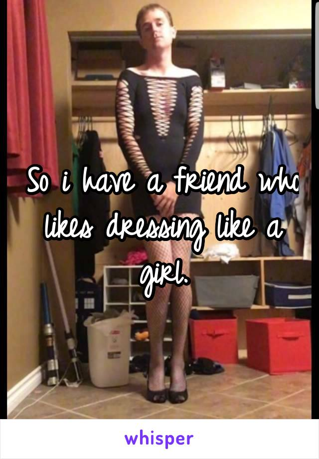 So i have a friend who likes dressing like a girl.