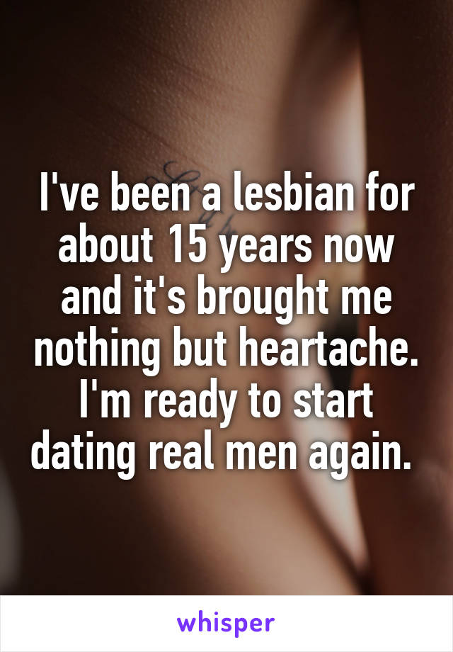 I've been a lesbian for about 15 years now and it's brought me nothing but heartache. I'm ready to start dating real men again.