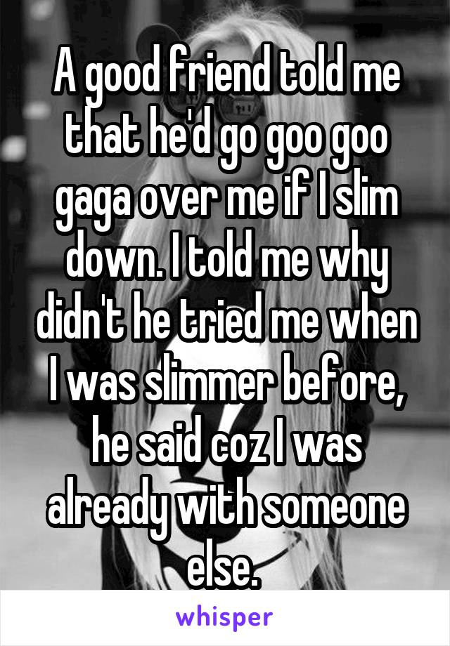 A good friend told me that he'd go goo goo gaga over me if I slim down. I told me why didn't he tried me when I was slimmer before, he said coz I was already with someone else.