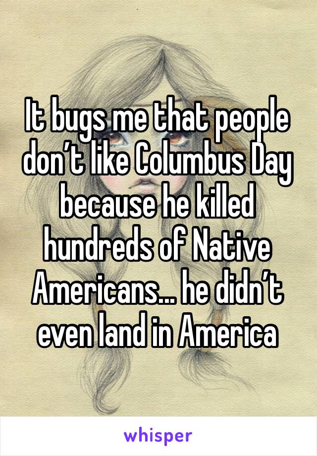 It bugs me that people don't like Columbus Day because he killed hundreds of Native Americans... he didn't even land in America