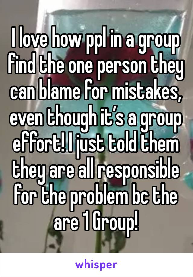 I love how ppl in a group find the one person they can blame for mistakes, even though it's a group effort! I just told them they are all responsible for the problem bc the are 1 Group!