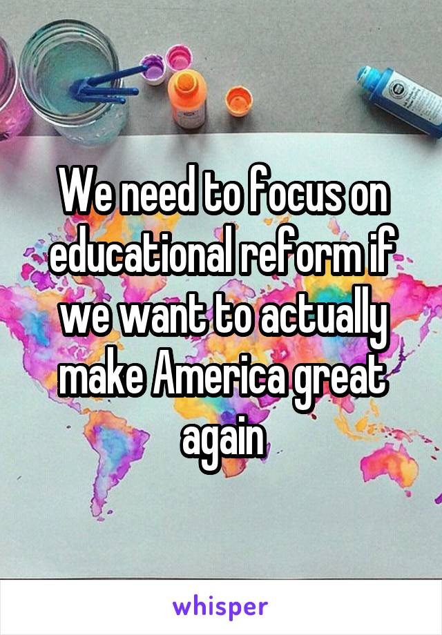 We need to focus on educational reform if we want to actually make America great again