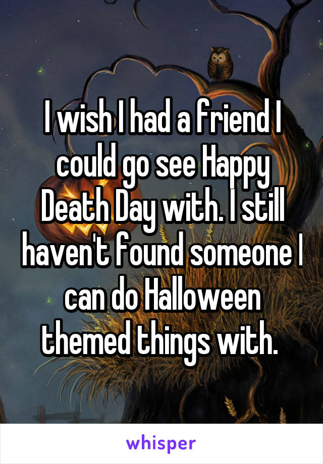 I wish I had a friend I could go see Happy Death Day with. I still haven't found someone I can do Halloween themed things with.