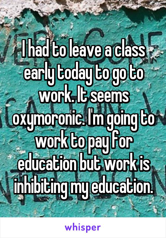I had to leave a class early today to go to work. It seems oxymoronic. I'm going to work to pay for education but work is inhibiting my education.