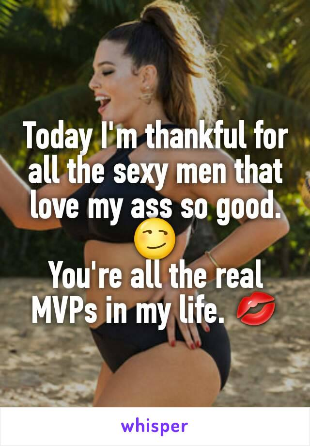 Today I'm thankful for all the sexy men that love my ass so good. 😏 You're all the real MVPs in my life. 💋