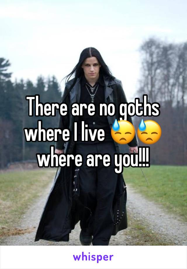 There are no goths where I live 😓😓 where are you!!!