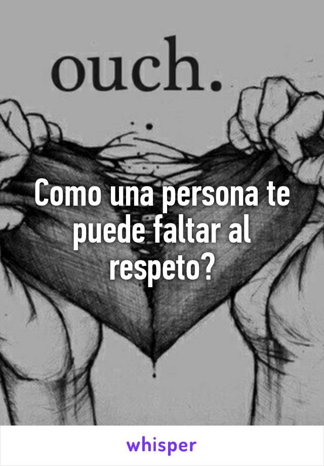 Como una persona te puede faltar al respeto?