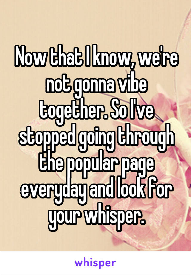 Now that I know, we're not gonna vibe together. So I've stopped going through the popular page everyday and look for your whisper.