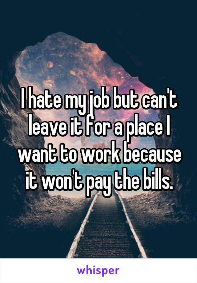 I hate my job but can't leave it for a place I want to work because it won't pay the bills.