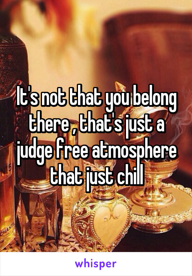 It's not that you belong there , that's just a judge free atmosphere that just chill
