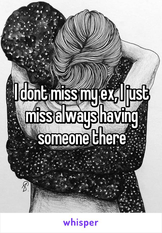 I dont miss my ex, I just miss always having someone there