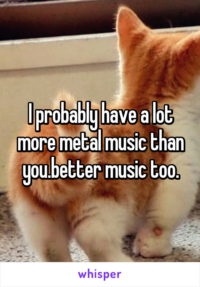 I probably have a lot more metal music than you.better music too.