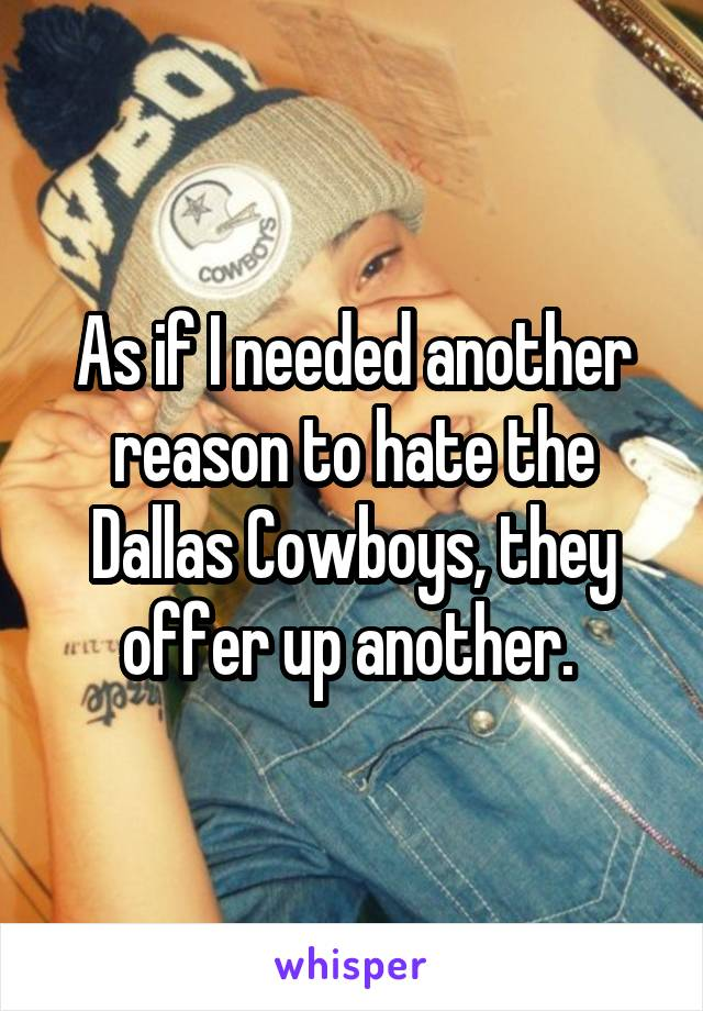 As if I needed another reason to hate the Dallas Cowboys, they offer up another.