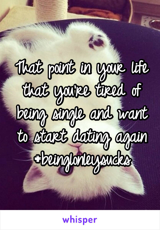 That point in your life that you're tired of being single and want to start dating again #beinglonleysucks