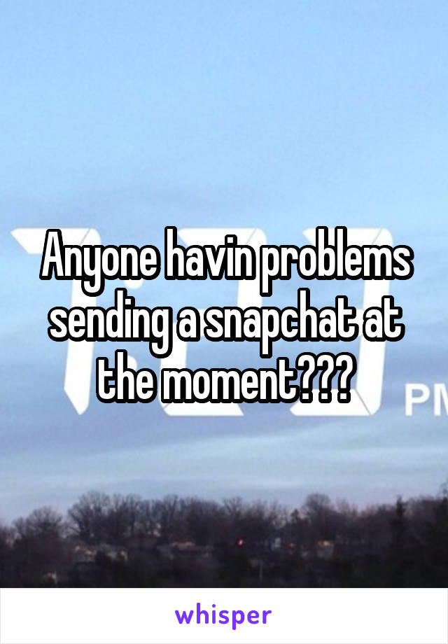 Anyone havin problems sending a snapchat at the moment???