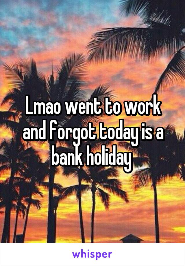 Lmao went to work and forgot today is a bank holiday