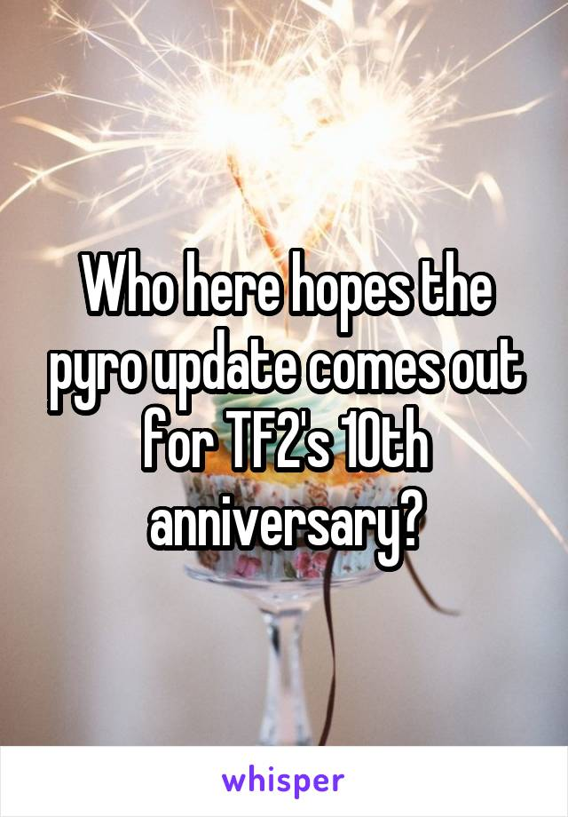 Who here hopes the pyro update comes out for TF2's 10th anniversary?