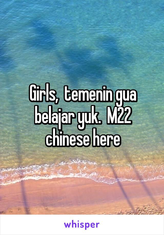 Girls,  temenin gua belajar yuk.  M22 chinese here