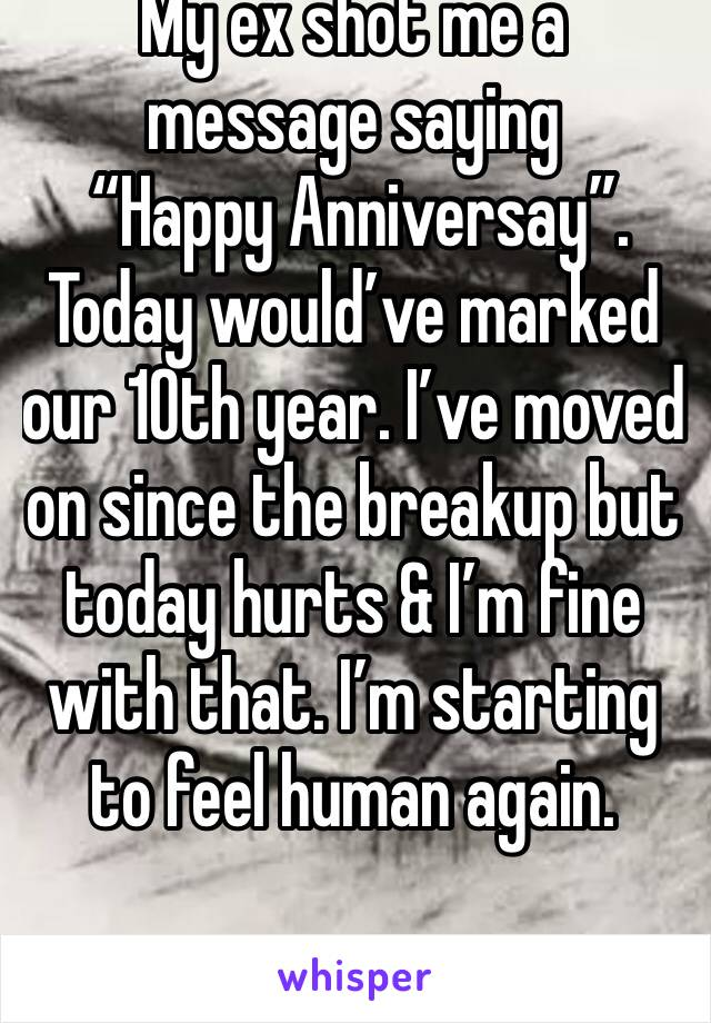"""My ex shot me a message saying  """"Happy Anniversay"""".  Today would've marked our 10th year. I've moved on since the breakup but today hurts & I'm fine with that. I'm starting to feel human again."""