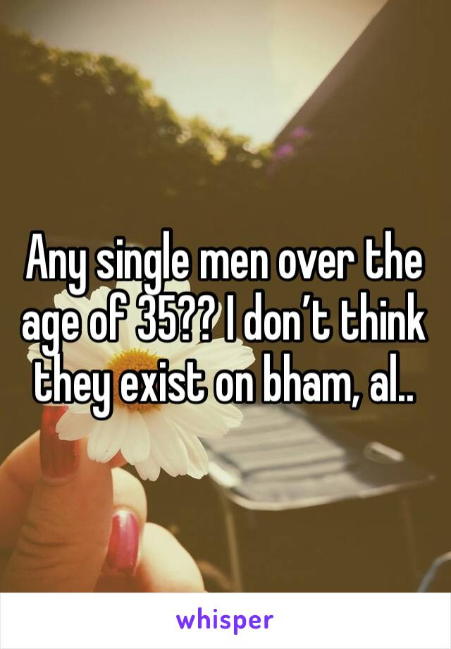 Any single men over the age of 35?? I don't think they exist on bham, al..