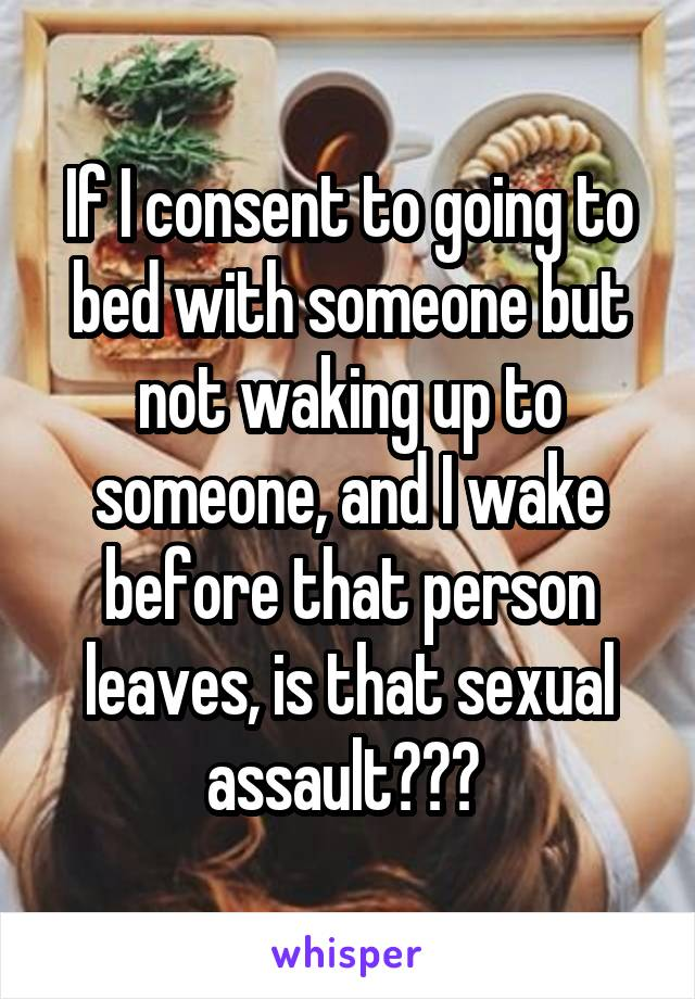 If I consent to going to bed with someone but not waking up to someone, and I wake before that person leaves, is that sexual assault???