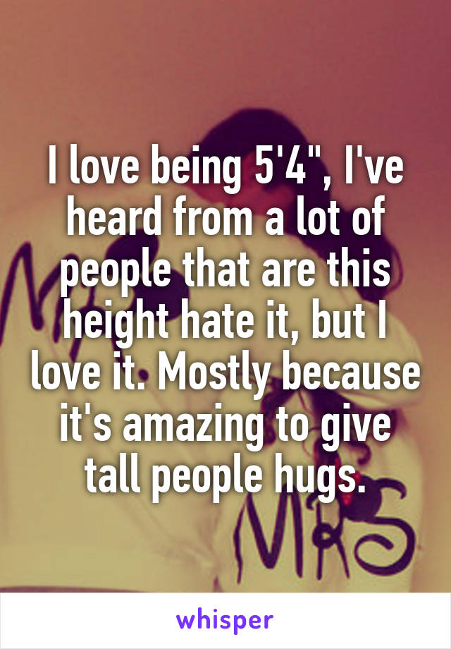 "I love being 5'4"", I've heard from a lot of people that are this height hate it, but I love it. Mostly because it's amazing to give tall people hugs."