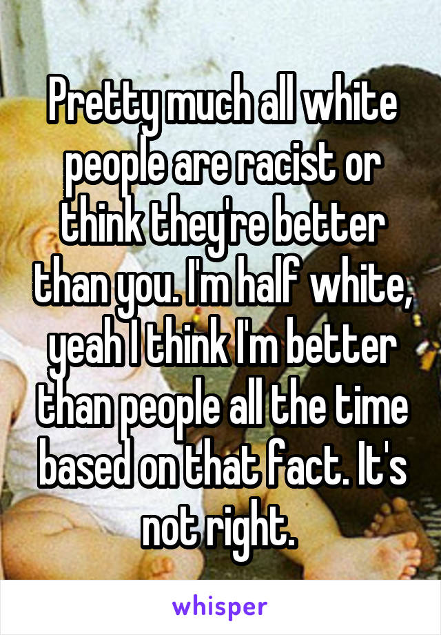 Pretty much all white people are racist or think they're better than you. I'm half white, yeah I think I'm better than people all the time based on that fact. It's not right.