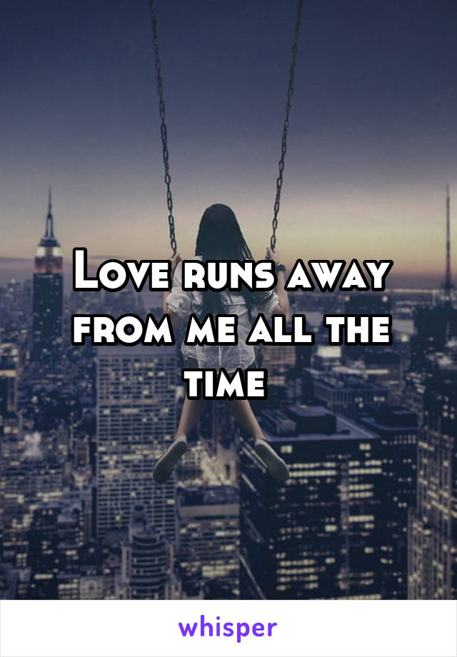 Love runs away from me all the time
