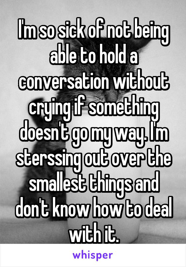 I'm so sick of not being able to hold a conversation without crying if something doesn't go my way. I'm sterssing out over the smallest things and don't know how to deal with it.
