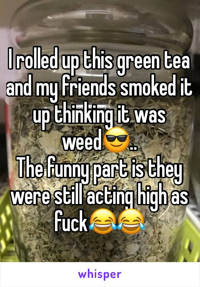 I rolled up this green tea and my friends smoked it up thinking it was weed😎.. The funny part is they were still acting high as fuck😂😂