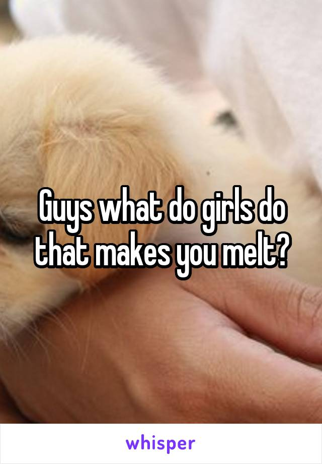 Guys what do girls do that makes you melt?