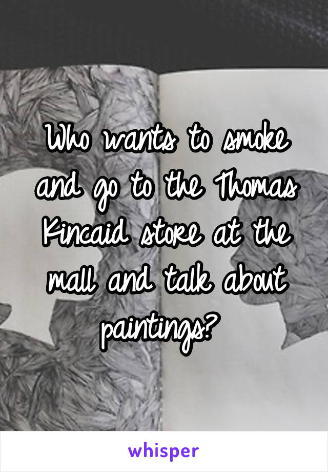 Who wants to smoke and go to the Thomas Kincaid store at the mall and talk about paintings?