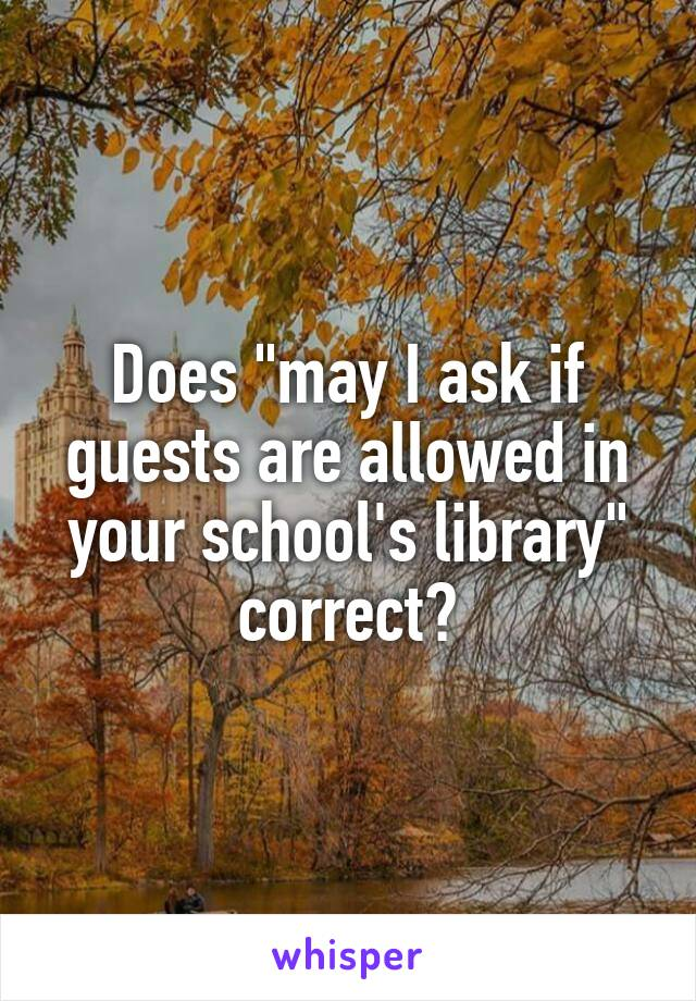 """Does """"may I ask if guests are allowed in your school's library"""" correct?"""