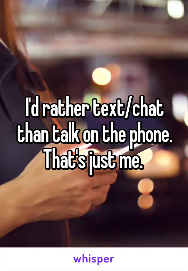I'd rather text/chat than talk on the phone. That's just me.