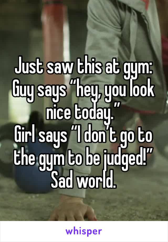 "Just saw this at gym: Guy says ""hey, you look nice today."" Girl says ""I don't go to the gym to be judged!"" Sad world."