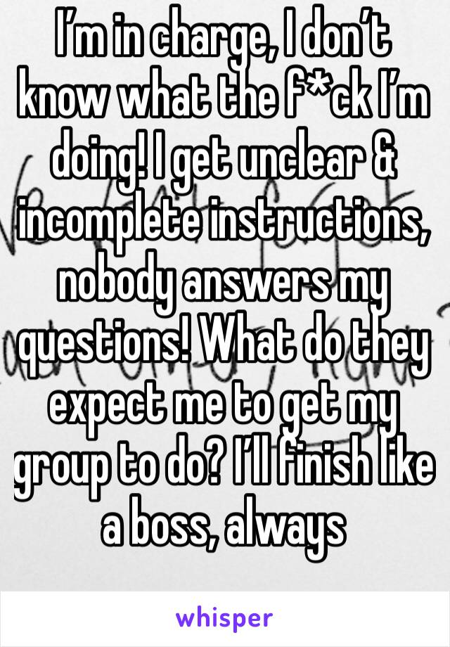 I'm in charge, I don't know what the f*ck I'm doing! I get unclear & incomplete instructions, nobody answers my questions! What do they expect me to get my group to do? I'll finish like a boss, always