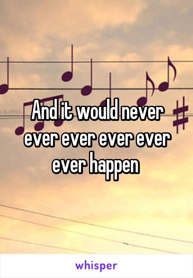 And it would never ever ever ever ever ever happen