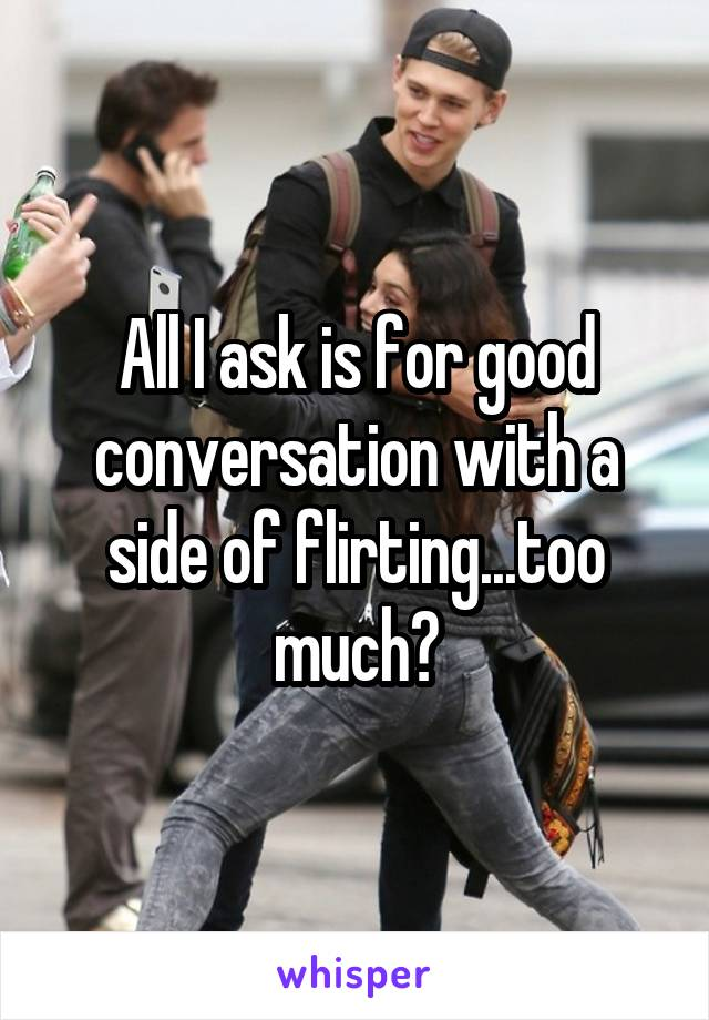 All I ask is for good conversation with a side of flirting...too much?