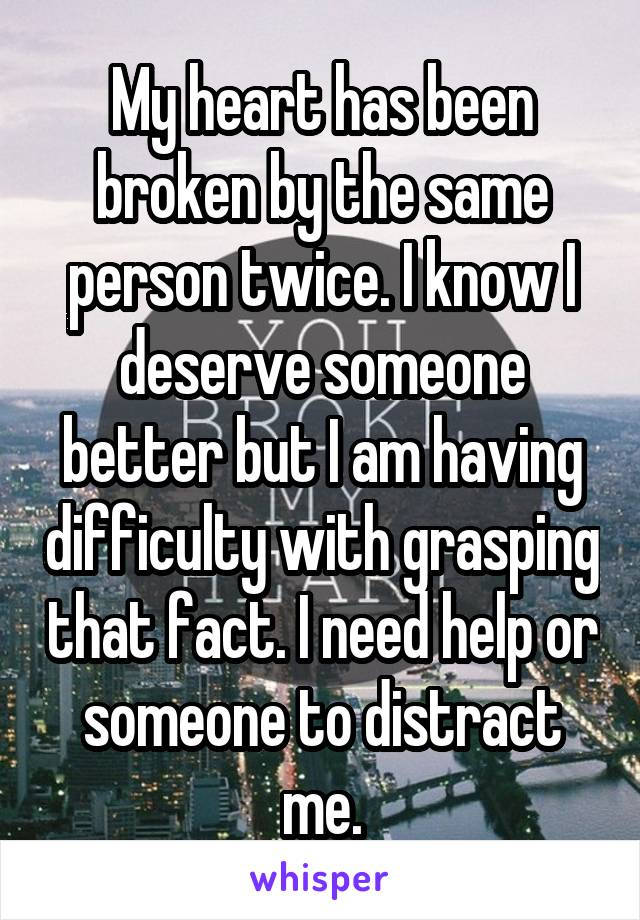 My heart has been broken by the same person twice. I know I deserve someone better but I am having difficulty with grasping that fact. I need help or someone to distract me.