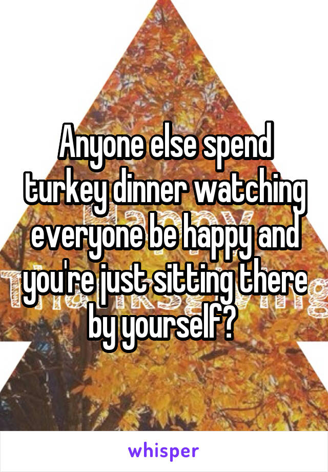 Anyone else spend turkey dinner watching everyone be happy and you're just sitting there by yourself?