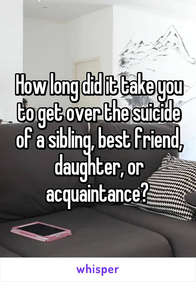 How long did it take you to get over the suicide of a sibling, best friend, daughter, or acquaintance?