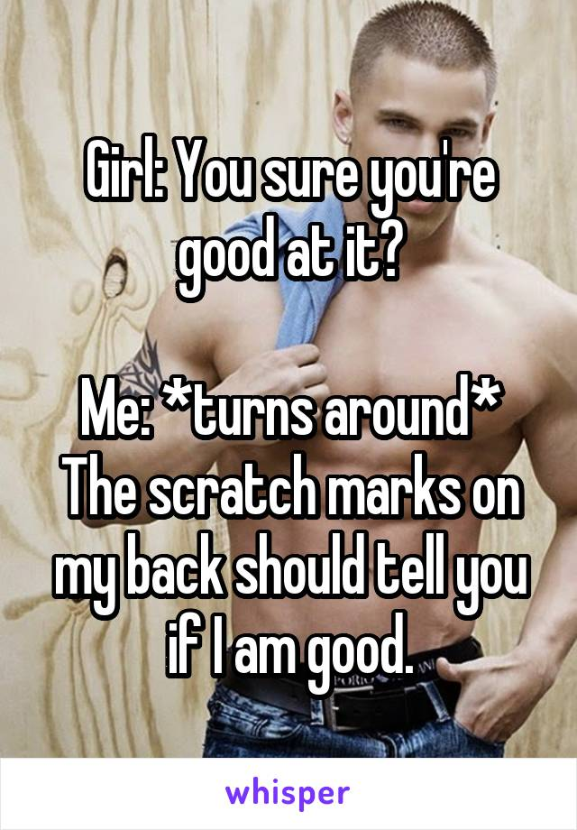 Girl: You sure you're good at it?  Me: *turns around* The scratch marks on my back should tell you if I am good.
