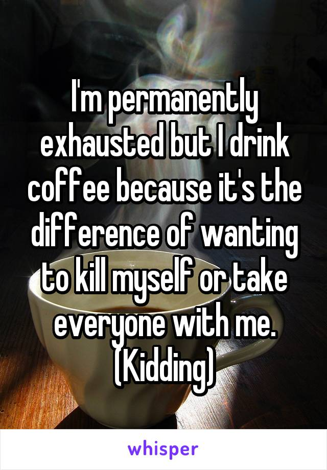I'm permanently exhausted but I drink coffee because it's the difference of wanting to kill myself or take everyone with me. (Kidding)