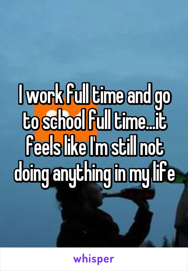 I work full time and go to school full time...it feels like I'm still not doing anything in my life