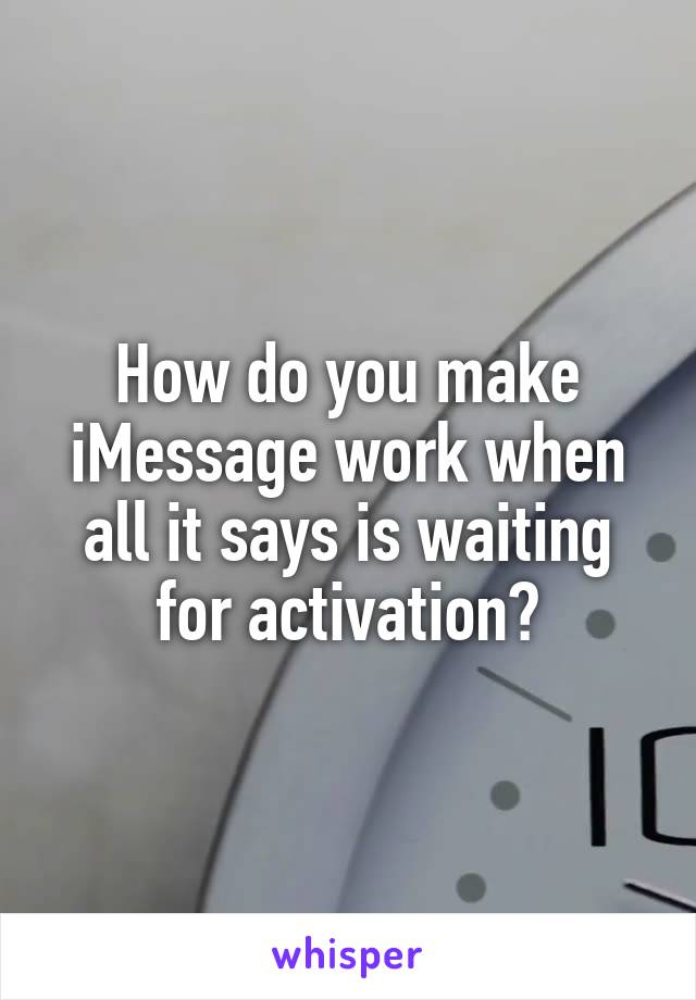 How do you make iMessage work when all it says is waiting for activation?