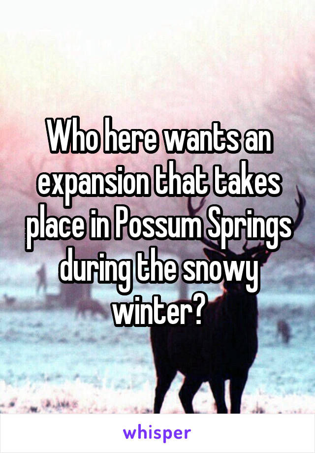 Who here wants an expansion that takes place in Possum Springs during the snowy winter?
