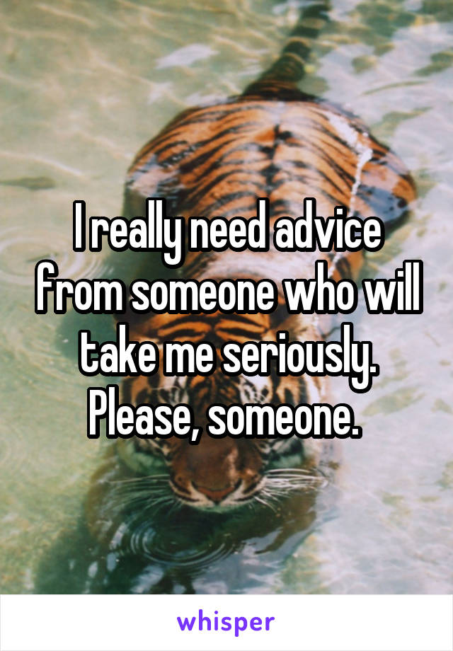 I really need advice from someone who will take me seriously. Please, someone.