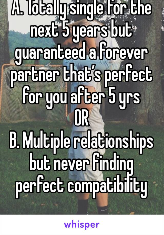 A. Totally single for the next 5 years but guaranteed a forever partner that's perfect for you after 5 yrs OR B. Multiple relationships but never finding perfect compatibility