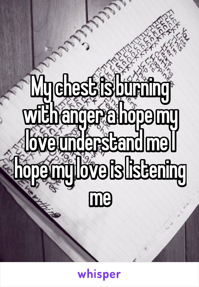 My chest is burning with anger a hope my love understand me I hope my love is listening me