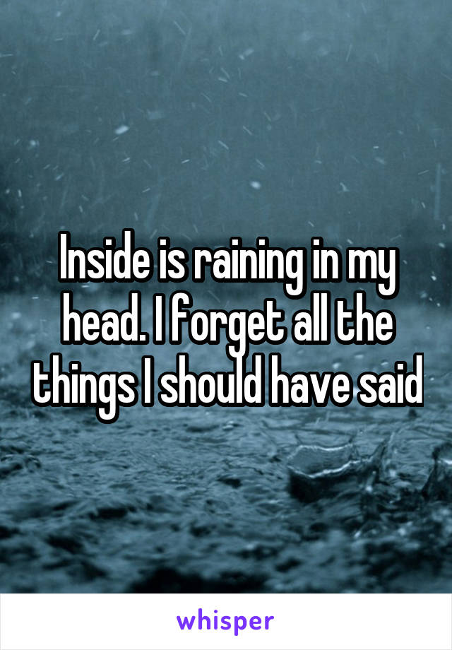Inside is raining in my head. I forget all the things I should have said